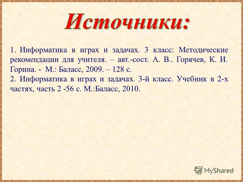 1.Информатика в играх и задачах. 3 класс: Методические рекомендации для учителя. – авт.-сост. А. В.. Горячев, К. И. Горина. - М.: Баласс, 2009. – 128 с. 2.Информатика в играх и задачах. 3-й класс. Учебник в 2-х частях, часть 2 -56 с. М.:Баласс, 2010.