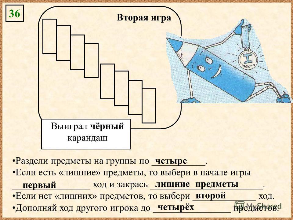 36 Вторая игра Выиграл чёрный карандаш Раздели предметы на группы по ___________. Если есть «лишние» предметы, то выбери в начале игры ________________ ход и закрась _______________________. Если нет «лишних» предметов, то выбери _____________ ход. Д