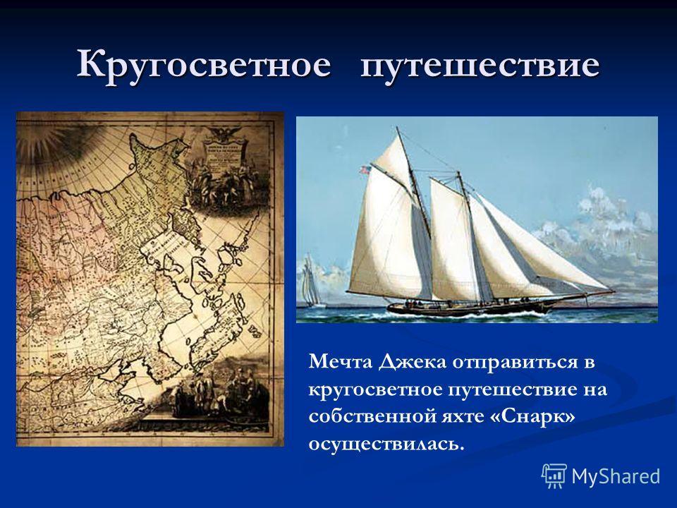 Кругосветное путешествие Мечта Джека отправиться в кругосветное путешествие на собственной яхте «Снарк» осуществилась.