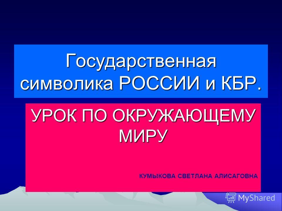 Государственная символика РОССИИ и КБР. УРОК ПО ОКРУЖАЮЩЕМУ МИРУ КУМЫКОВА СВЕТЛАНА АЛИСАГОВНА