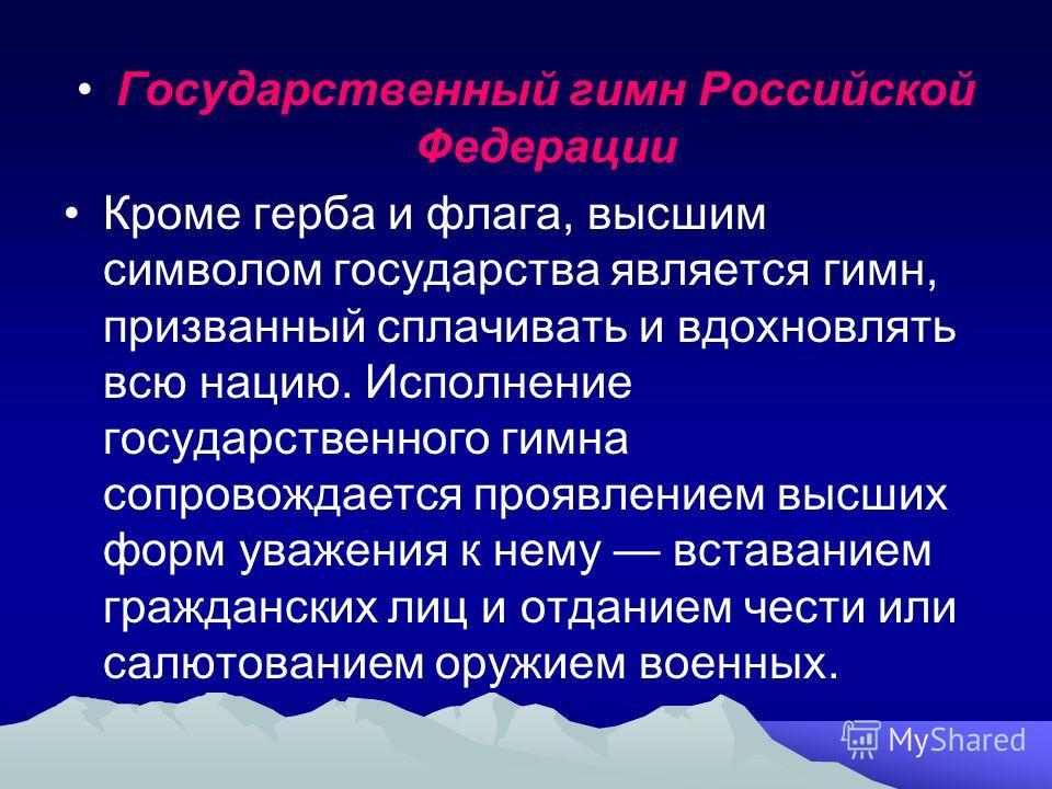 Государственный гимн Российской Федерации Кроме герба и флага, высшим символом государства является гимн, призванный сплачивать и вдохновлять всю нацию. Исполнение государственного гимна сопровождается проявлением высших форм уважения к нему вставани