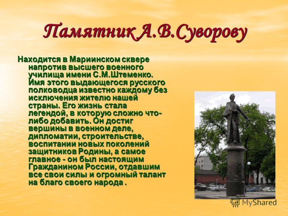 Памятник А.В.Суворову Находится в Мариинском сквере напротив высшего военного училища имени С.М.Штеменко. Имя этого выдающегося русского полководца известно каждому без исключения жителю нашей страны. Его жизнь стала легендой, в которую сложно что- л