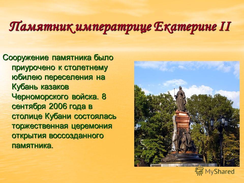 Памятник императрице Екатерине II Сооружение памятника было приурочено к столетнему юбилею переселения на Кубань казаков Черноморского войска. 8 сентября 2006 года в столице Кубани состоялась торжественная церемония открытия воссозданного памятника.