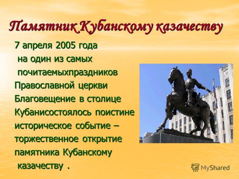 Памятник Кубанскому казачеству 7 апреля 2005 года на один из самых на один из самых почитаемыхпраздников почитаемыхпраздников Православной церкви Благовещение в столице Кубанисостоялось поистине историческое событие – торжественное открытие памятника