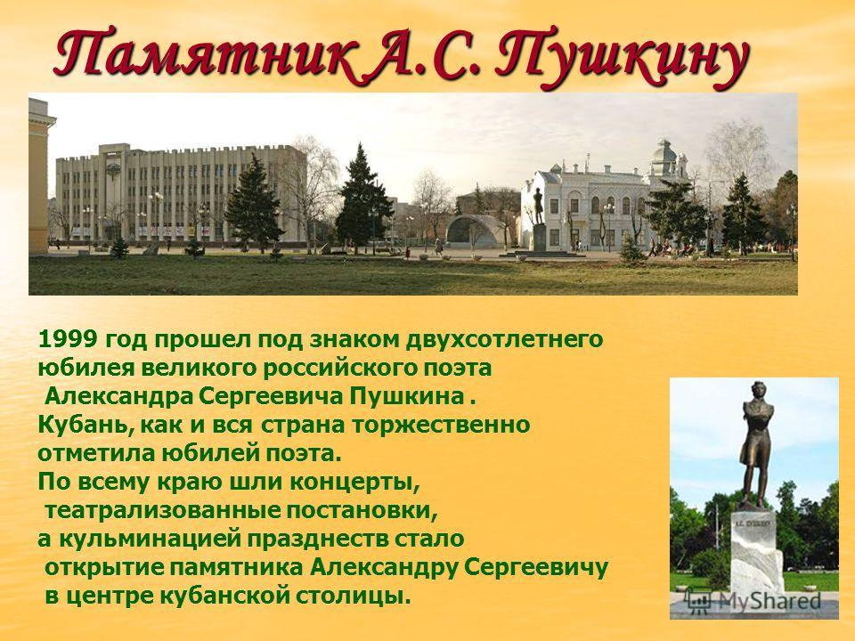 Памятник А.С. Пушкину 1999 год прошел под знаком двухсотлетнего юбилея великого российского поэта Александра Сергеевича Пушкина. Кубань, как и вся страна торжественно отметила юбилей поэта. По всему краю шли концерты, театрализованные постановки, а к