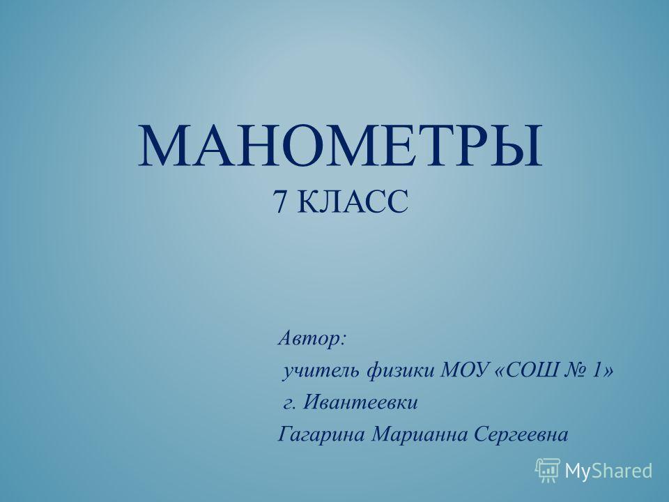 МАНОМЕТРЫ 7 КЛАСС Автор: учитель физики МОУ «СОШ 1» г. Ивантеевки Гагарина Марианна Сергеевна