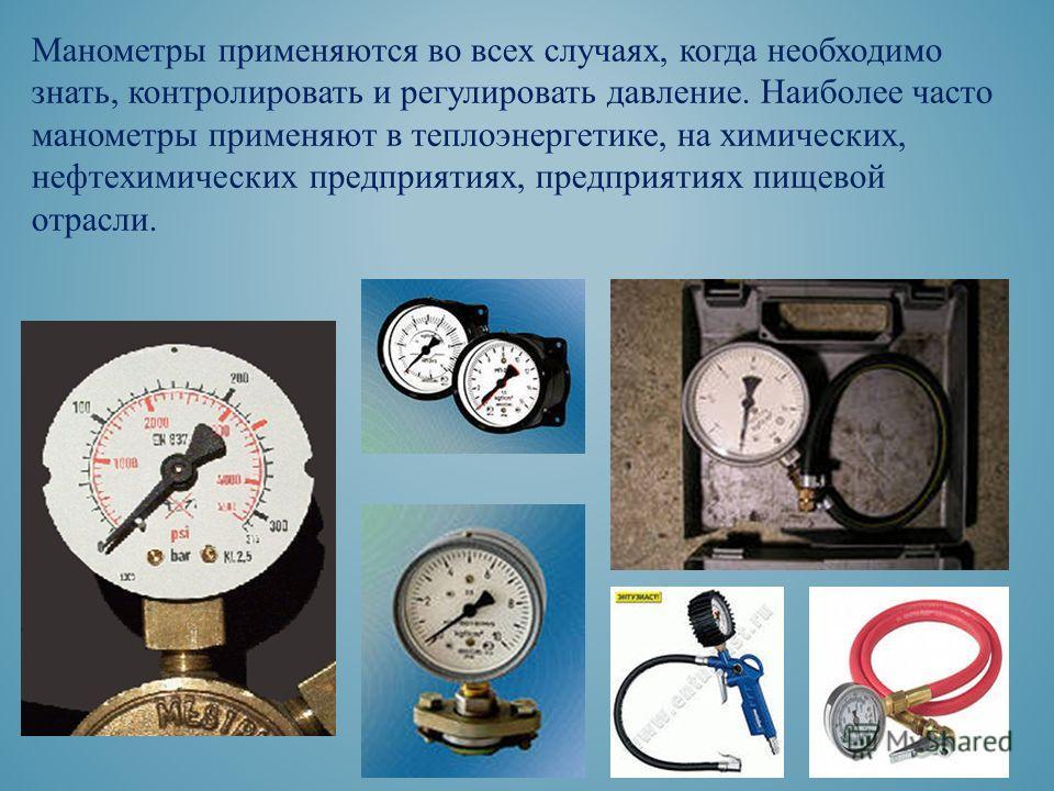 Манометры применяются во всех случаях, когда необходимо знать, контролировать и регулировать давление. Наиболее часто манометры применяют в теплоэнергетике, на химических, нефтехимических предприятиях, предприятиях пищевой отрасли.