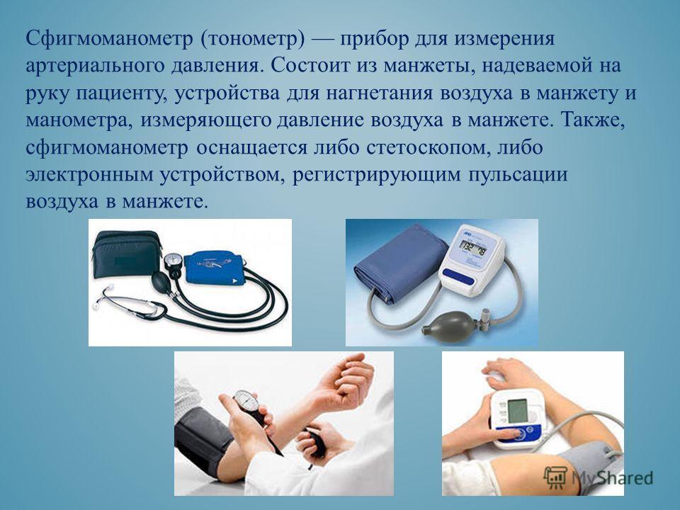 Сфигмоманометр (тонометр) прибор для измерения артериального давления. Состоит из манжеты, надеваемой на руку пациенту, устройства для нагнетания воздуха в манжету и манометра, измеряющего давление воздуха в манжете. Также, сфигмоманометр оснащается