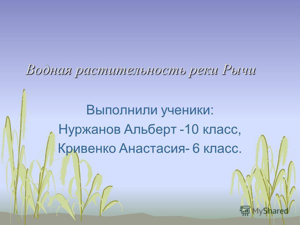 Водная растительность реки Рычи Выполнили ученики: Нуржанов Альберт -10 класс, Кривенко Анастасия- 6 класс.