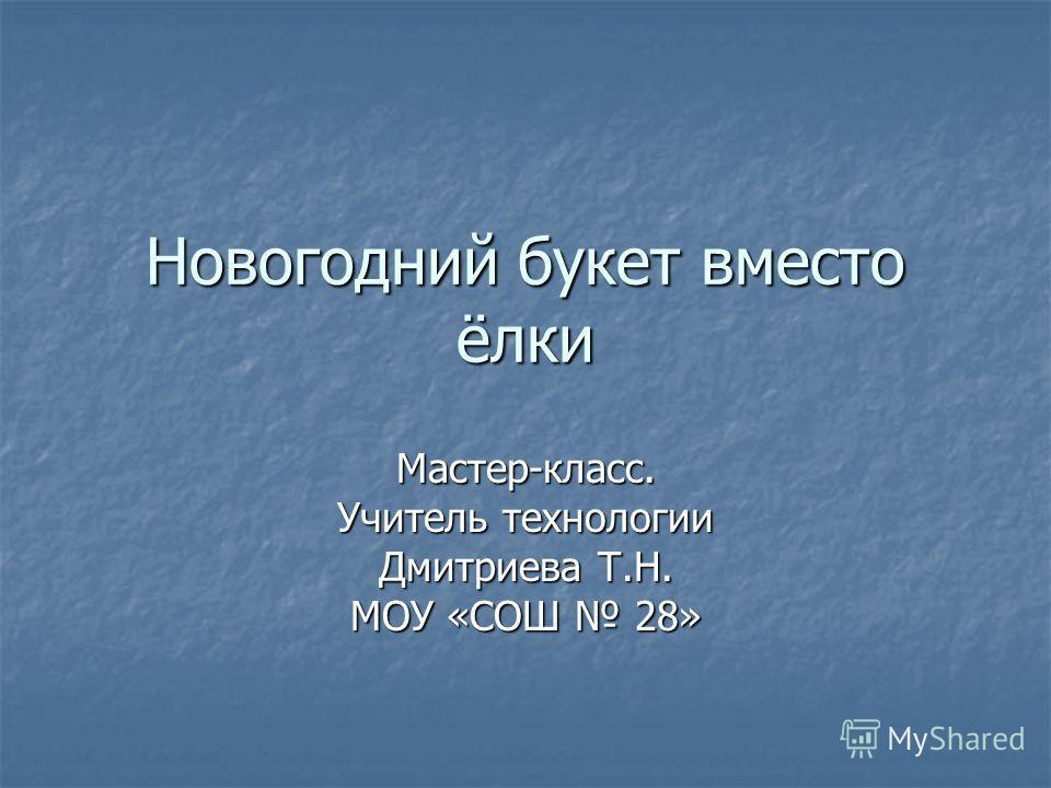 Новогодний букет вместо ёлки Мастер-класс. Учитель технологии Дмитриева Т.Н. МОУ «СОШ 28»