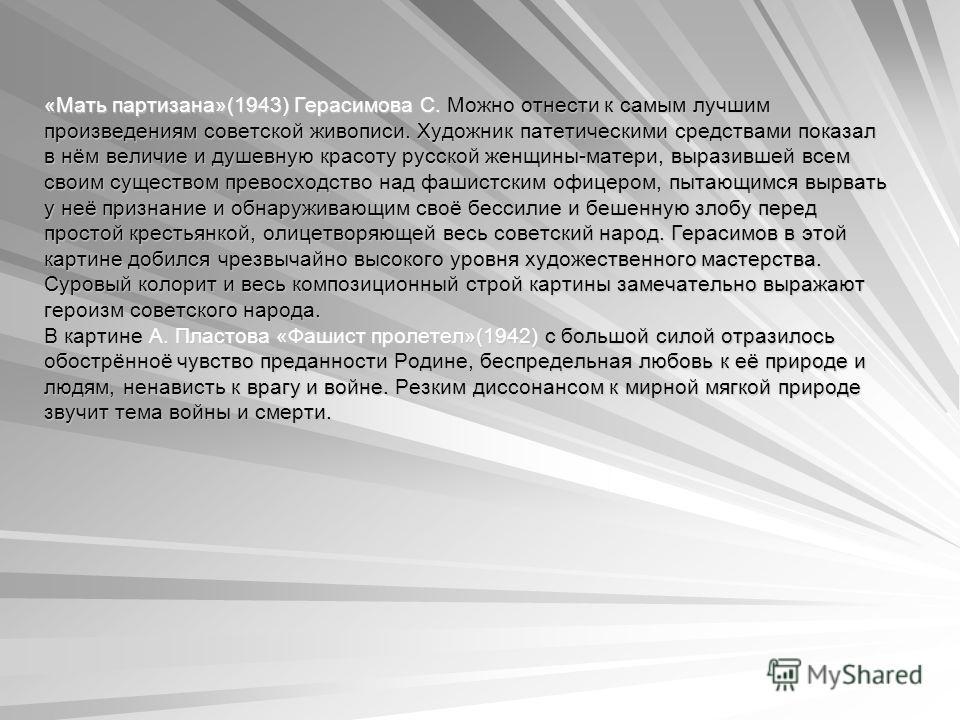 «Мать партизана»(1943) Герасимова С. Можно отнести к самым лучшим произведениям советской живописи. Художник патетическими средствами показал в нём величие и душевную красоту русской женщины-матери, выразившей всем своим существом превосходство над ф