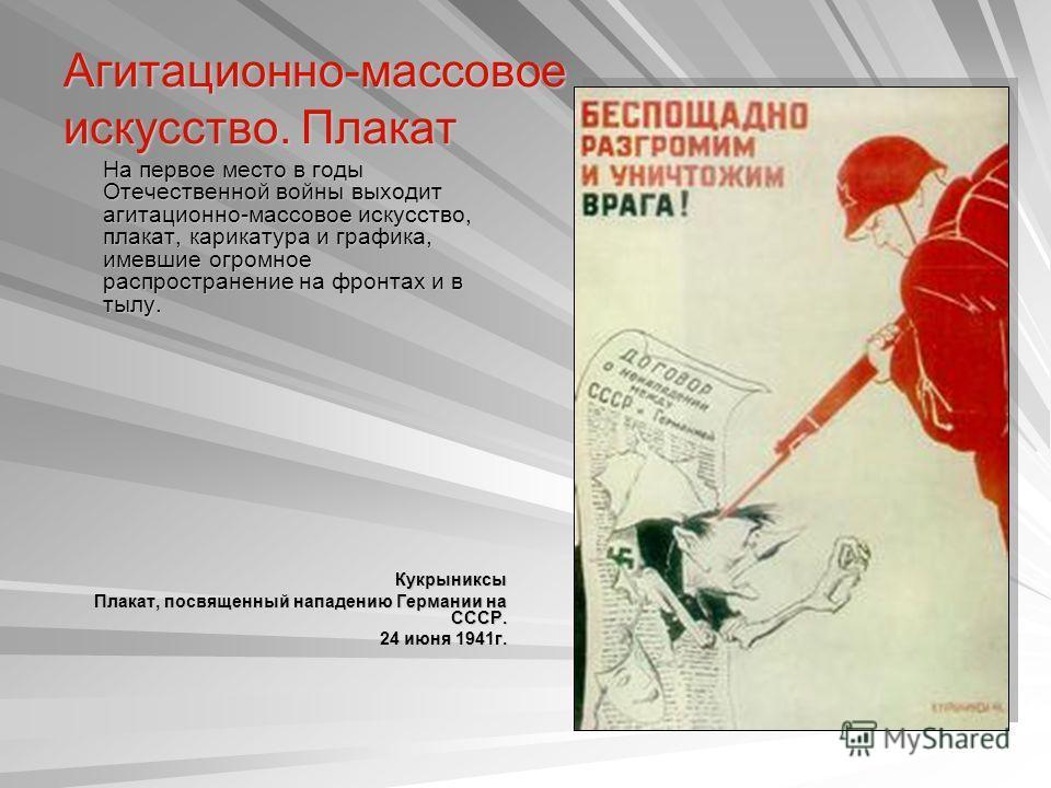 Агитационно-массовое искусство. Плакат На первое место в годы Отечественной войны выходит агитационно-массовое искусство, плакат, карикатура и графика, имевшие огромное распространение на фронтах и в тылу. На первое место в годы Отечественной войны в