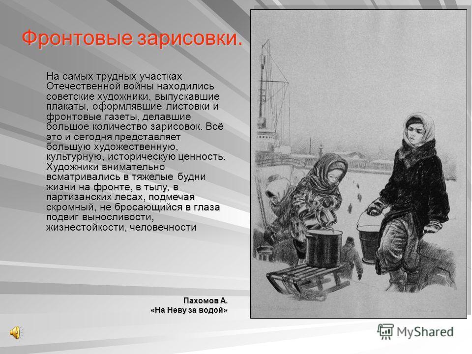 Фронтовые зарисовки. На самых трудных участках Отечественной войны находились советские художники, выпускавшие плакаты, оформлявшие листовки и фронтовые газеты, делавшие большое количество зарисовок. Всё это и сегодня представляет большую художествен
