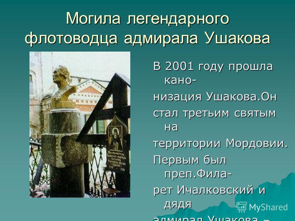 Могила легендарного флотоводца адмирала Ушакова В 2001 году прошла кано- низация Ушакова.Он стал третьим святым на территории Мордовии. Первым был преп.Фила- рет Ичалковский и дядя адмирал Ушакова – преп.Феодор Санаксар- ский.