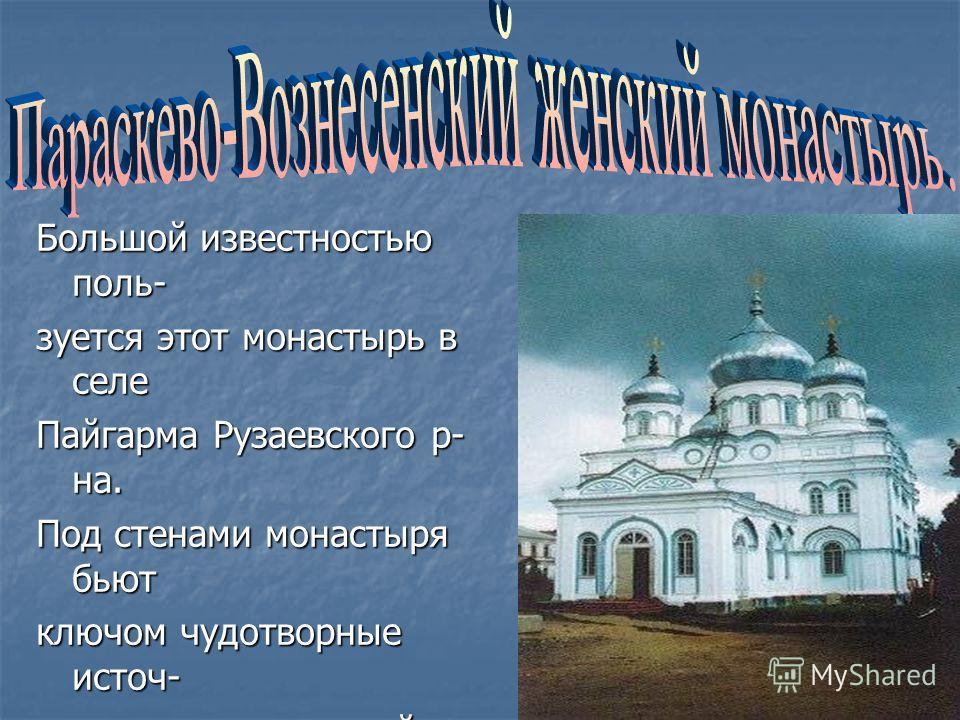 . Большой известностью поль- зуется этот монастырь в селе Пайгарма Рузаевского р- на. Под стенами монастыря бьют ключом чудотворные источ- ники,в котором зимой и ле- том окунаются паломники. Многие из них получают ис- целение от своих недугов и с бла