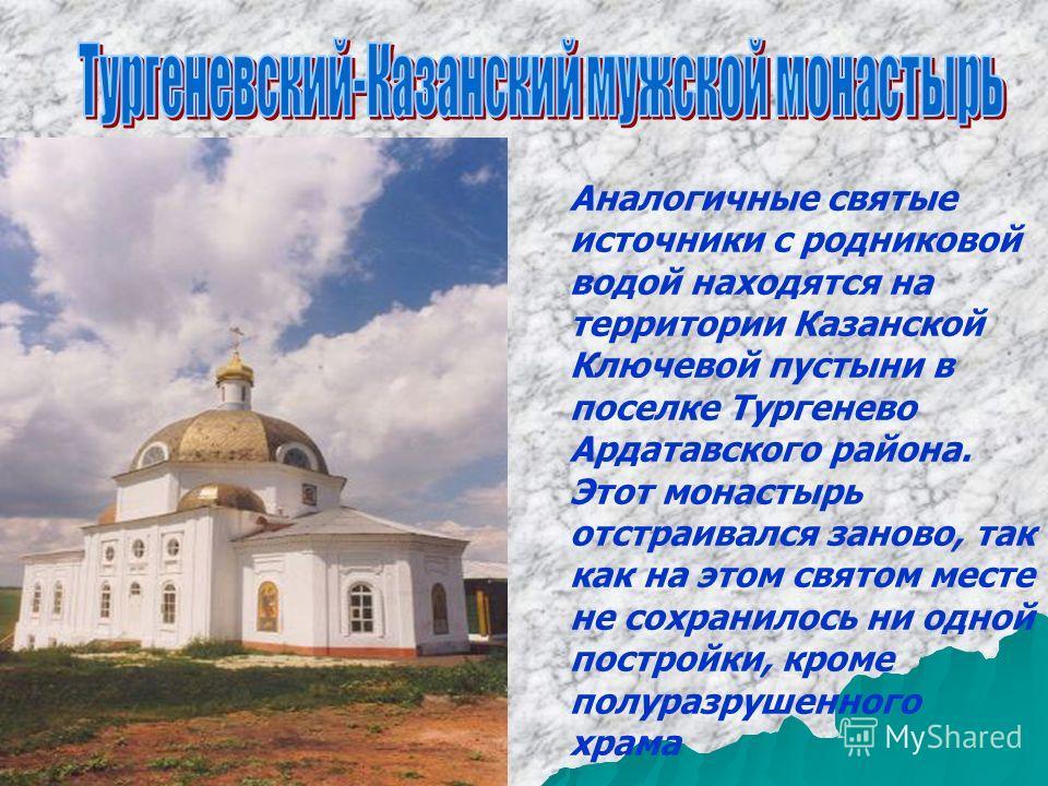 Аналогичные святые источники с родниковой водой находятся на территории Казанской Ключевой пустыни в поселке Тургенево Ардатавского района. Этот монастырь отстраивался заново, так как на этом святом месте не сохранилось ни одной постройки, кроме полу