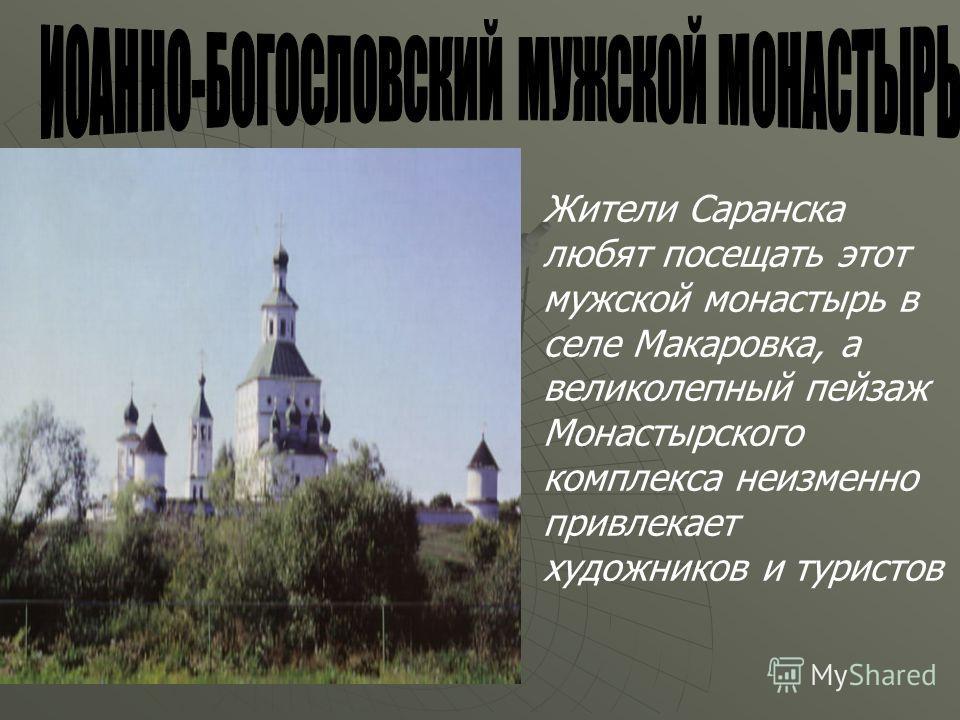 Жители Саранска любят посещать этот мужской монастырь в селе Макаровка, а великолепный пейзаж Монастырского комплекса неизменно привлекает художников и туристов