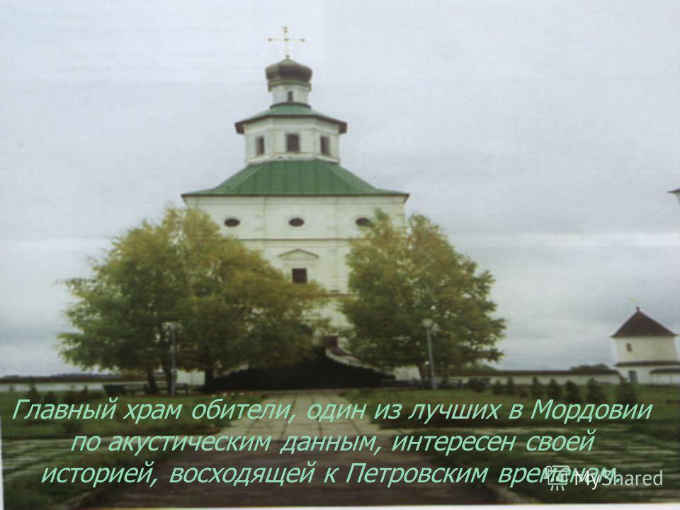 Главный храм обители, один из лучших в Мордовии по акустическим данным, интересен своей историей, восходящей к Петровским временам.