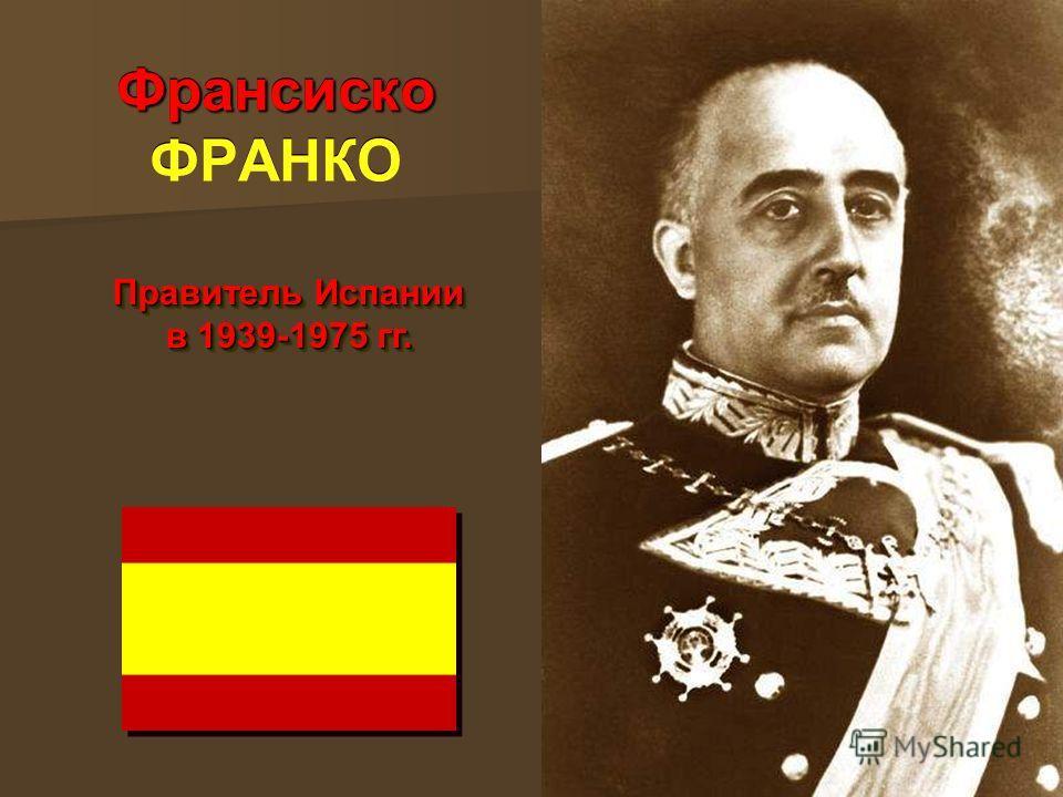 Франсиско Франсиско ФРАНКО Правитель Испании в 1939-1975 гг.