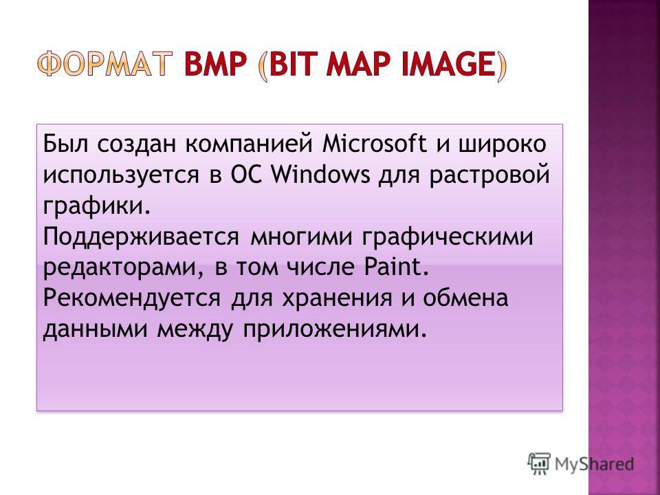Был создан компанией Microsoft и широко используется в ОС Windows для растровой графики. Поддерживается многими графическими редакторами, в том числе Paint. Рекомендуется для хранения и обмена данными между приложениями. Был создан компанией Microsof