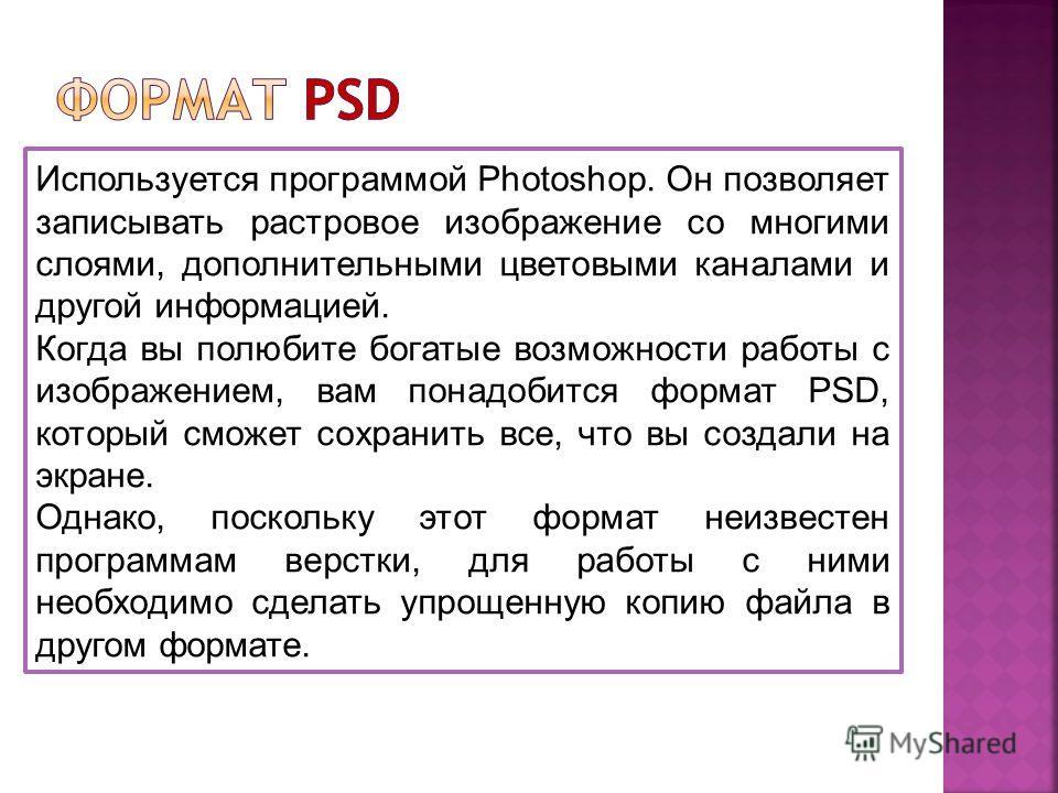 Используется программой Photoshop. Он позволяет записывать растровое изображение со многими слоями, дополнительными цветовыми каналами и другой информацией. Когда вы полюбите богатые возможности работы с изображением, вам понадобится формат PSD, кото