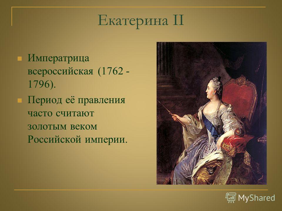 Екатерина II Императрица всероссийская (1762 - 1796). Период её правления часто считают золотым веком Российской империи.
