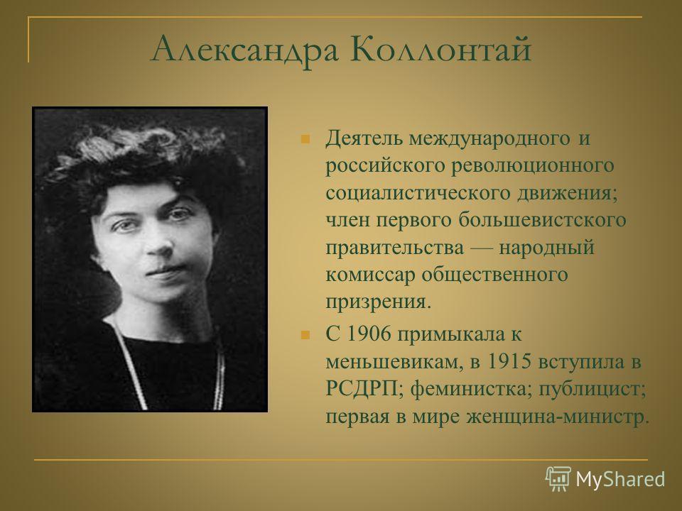 Александра Коллонтай Деятель международного и российского революционного социалистического движения; член первого большевистского правительства народный комиссар общественного призрения. С 1906 примыкала к меньшевикам, в 1915 вступила в РСДРП; фемини
