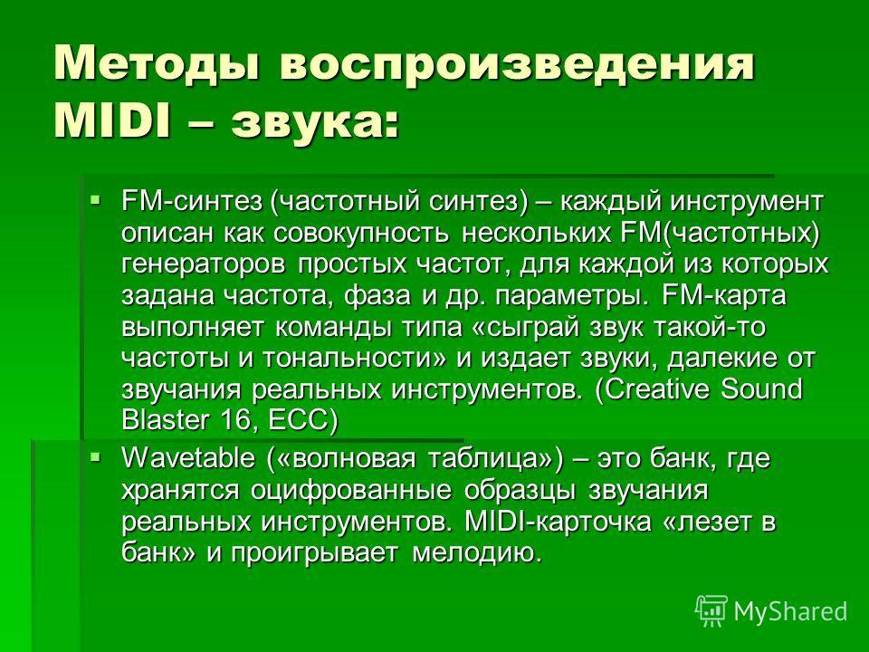 Методы воспроизведения MIDI – звука: FM-синтез (частотный синтез) – каждый инструмент описан как совокупность нескольких FM(частотных) генераторов простых частот, для каждой из которых задана частота, фаза и др. параметры. FM-карта выполняет команды