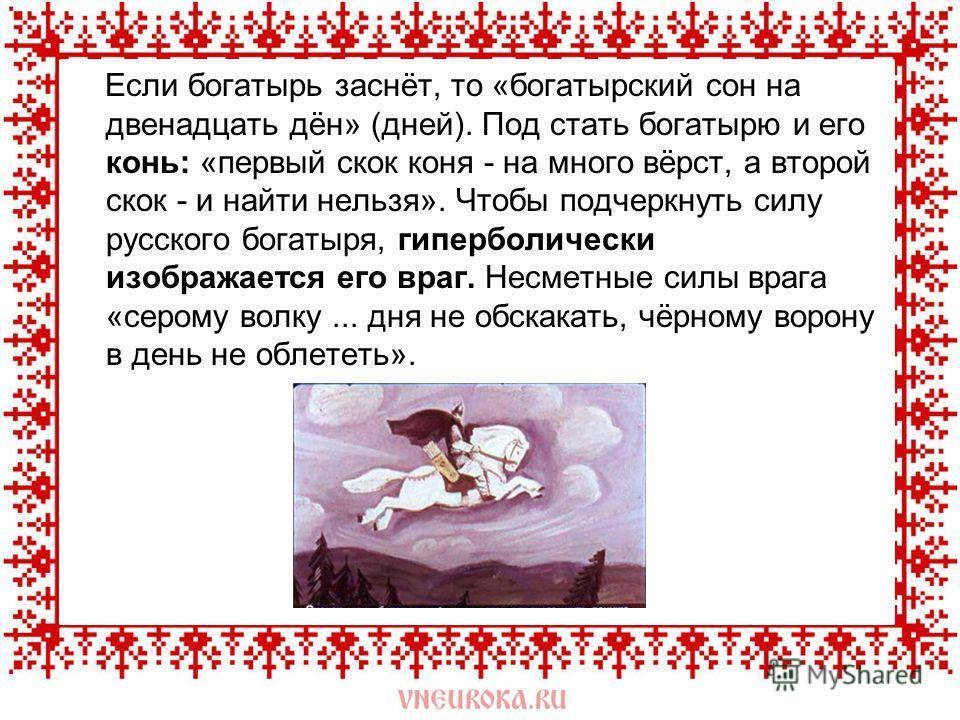 Если богатырь заснёт, то «богатырский сон на двенадцать дён» (дней). Под стать богатырю и его конь: «первый скок коня - на много вёрст, а второй скок - и найти нельзя». Чтобы подчеркнуть силу русского богатыря, гиперболически изображается его враг. Н