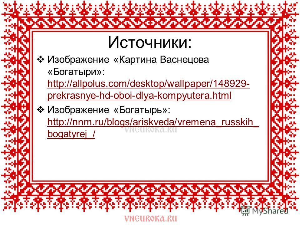 Источники: Изображение «Картина Васнецова «Богатыри»: http://allpolus.com/desktop/wallpaper/148929- prekrasnye-hd-oboi-dlya-kompyutera.html http://allpolus.com/desktop/wallpaper/148929- prekrasnye-hd-oboi-dlya-kompyutera.html Изображение «Богатырь»: