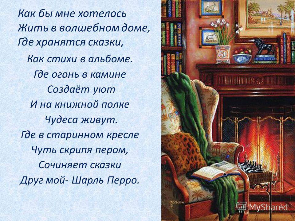 Как бы мне хотелось Жить в волшебном доме, Где хранятся сказки, Как стихи в альбоме. Где огонь в камине Создаёт уют И на книжной полке Чудеса живут. Где в старинном кресле Чуть скрипя пером, Сочиняет сказки Друг мой- Шарль Перро.