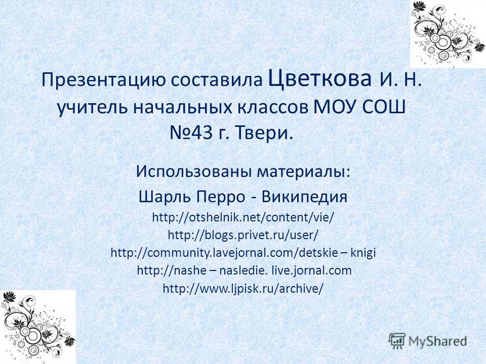 Презентацию составила Цветкова И. Н. учитель начальных классов МОУ СОШ 43 г. Твери. Использованы материалы: Шарль Перро - Википедия http://otshelnik.net/content/vie/ http://blogs.privet.ru/user/ http://community.lavejornal.com/detskie – knigi http://