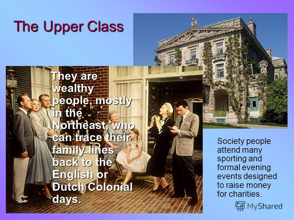 The Upper Class Society people attend many sporting and formal evening events designed to raise money for charities. They are wealthy people, mostly in the Northeast, who can trace their family lines back to the English or Dutch Colonial days. They a