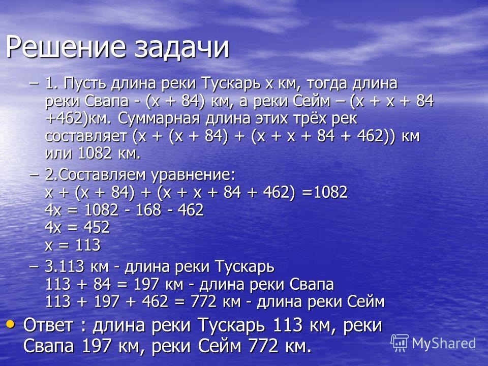 Решение задачи –1. Пусть длина реки Тускарь x км, тогда длина реки Свапа - (x + 84) км, а реки Сейм – (x + x + 84 +462)км. Суммарная длина этих трёх рек составляет (х + (х + 84) + (х + х + 84 + 462)) км или 1082 км. –2.Составляем уравнение: х + (х +