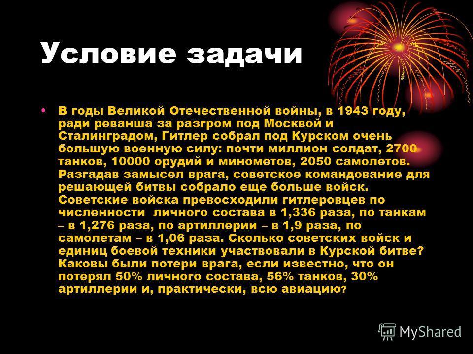 Условие задачи В годы Великой Отечественной войны, в 1943 году, ради реванша за разгром под Москвой и Сталинградом, Гитлер собрал под Курском очень большую военную силу: почти миллион солдат, 2700 танков, 10000 орудий и минометов, 2050 самолетов. Раз