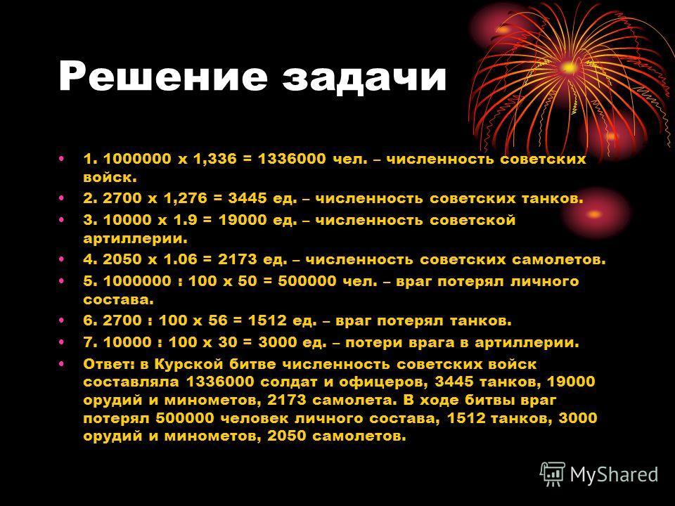 Решение задачи 1. 1000000 х 1,336 = 1336000 чел. – численность советских войск. 2. 2700 х 1,276 = 3445 ед. – численность советских танков. 3. 10000 х 1.9 = 19000 ед. – численность советской артиллерии. 4. 2050 х 1.06 = 2173 ед. – численность советски