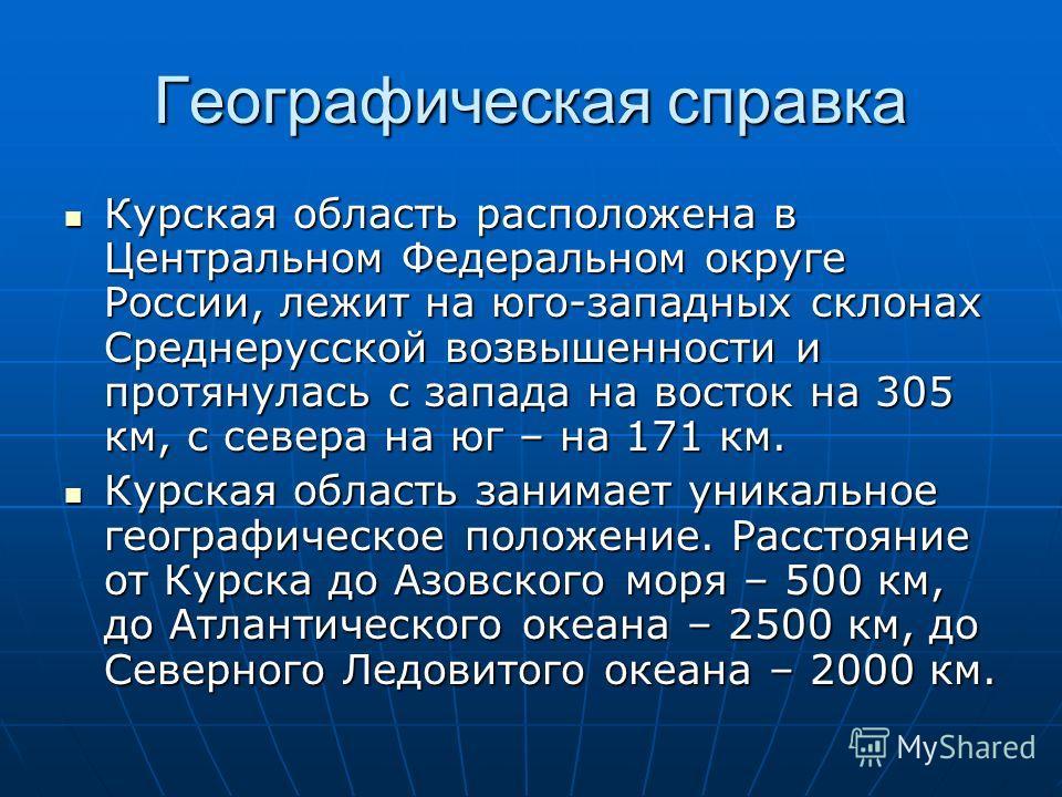 Географическая справка Курская область расположена в Центральном Федеральном округе России, лежит на юго-западных склонах Среднерусской возвышенности и протянулась с запада на восток на 305 км, с севера на юг – на 171 км. Курская область расположена