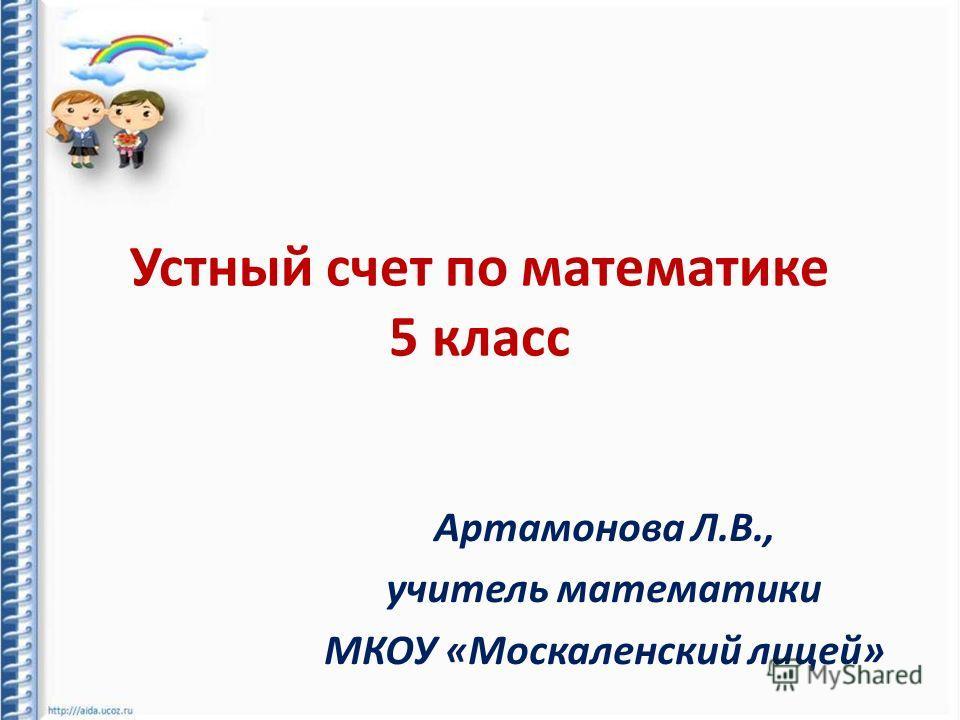 Устный счет по математике 5 класс Артамонова Л.В., учитель математики МКОУ «Москаленский лицей»