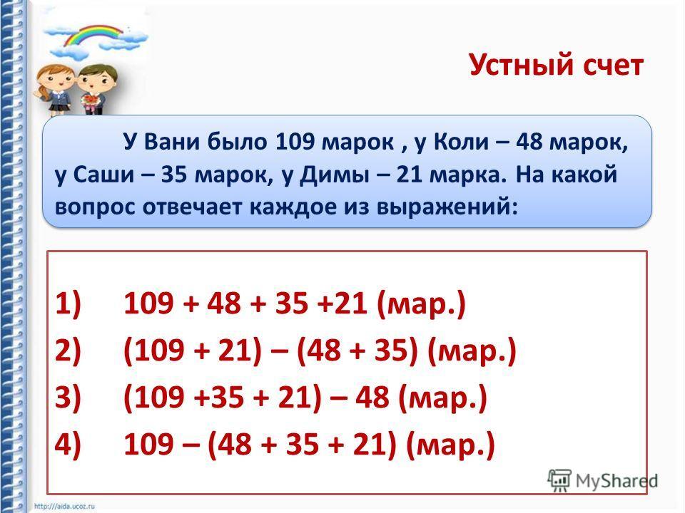 Устный счет У Вани было 109 марок, у Коли – 48 марок, у Саши – 35 марок, у Димы – 21 марка. На какой вопрос отвечает каждое из выражений: 1)109 + 48 + 35 +21 (мар.) 2)(109 + 21) – (48 + 35) (мар.) 3)(109 +35 + 21) – 48 (мар.) 4)109 – (48 + 35 + 21) (