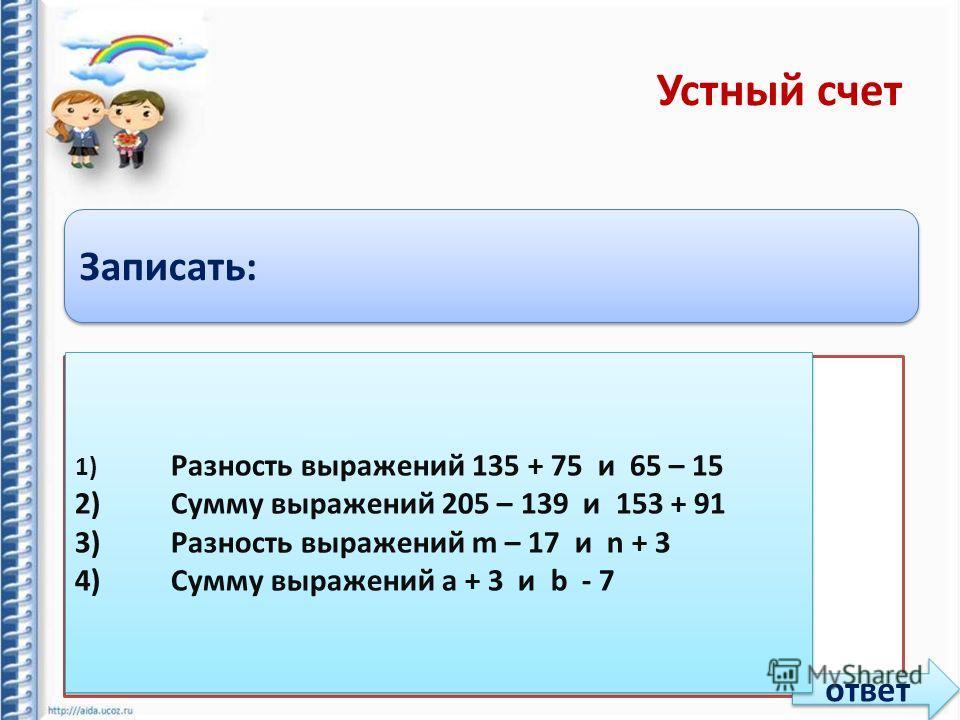 Устный счет Записать: 1)Разность выражений 135 + 75 и 65 – 15 2)Сумму выражений 205 – 139 и 153 + 91 3)Разность выражений m – 17 и n + 3 4)Сумму выражений a + 3 и b - 7 ответ 1) Разность выражений 135 + 75 и 65 – 15 2)Сумму выражений 205 – 139 и 153