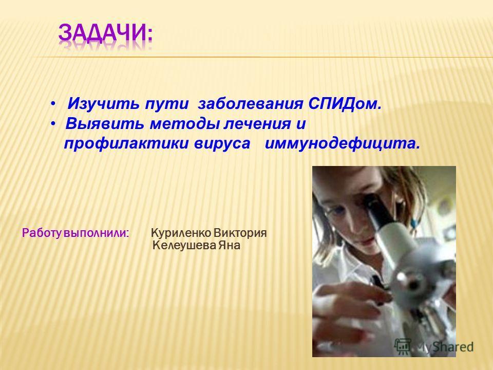 Работу выполнили: Куриленко Виктория Келеушева Яна Изучить пути заболевания СПИДом. Выявить методы лечения и профилактики вируса иммунодефицита.