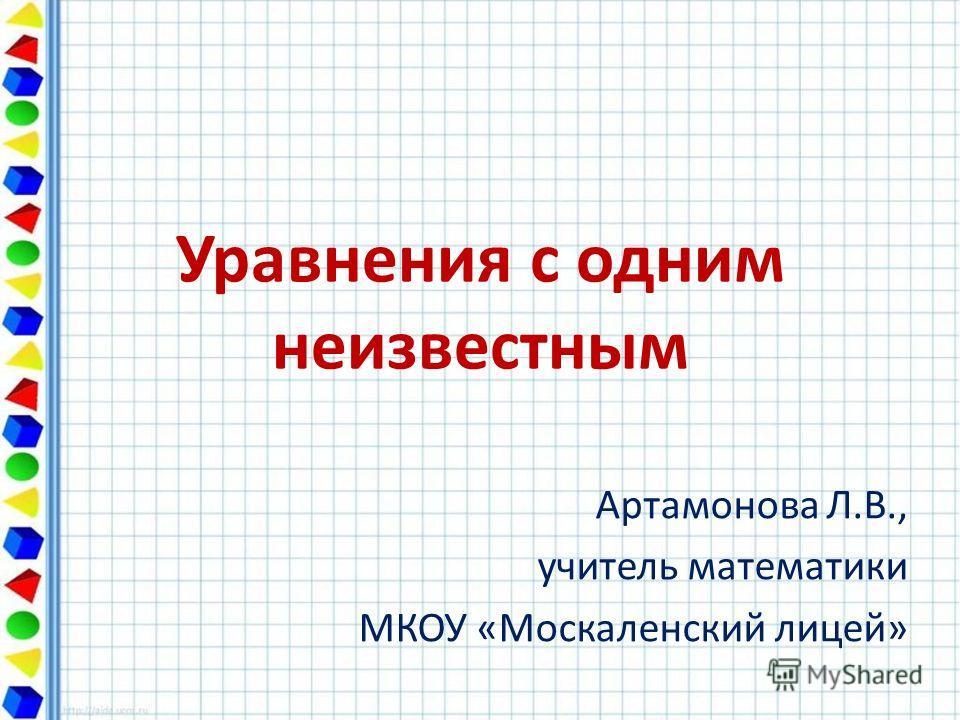 Уравнения с одним неизвестным Артамонова Л.В., учитель математики МКОУ «Москаленский лицей»