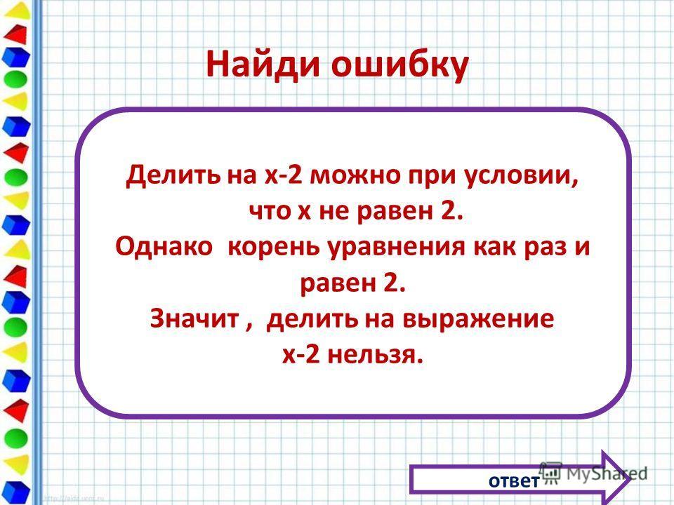 Найди ошибку ответ Делить на х-2 можно при условии, что х не равен 2. Однако корень уравнения как раз и равен 2. Значит, делить на выражение х-2 нельзя.
