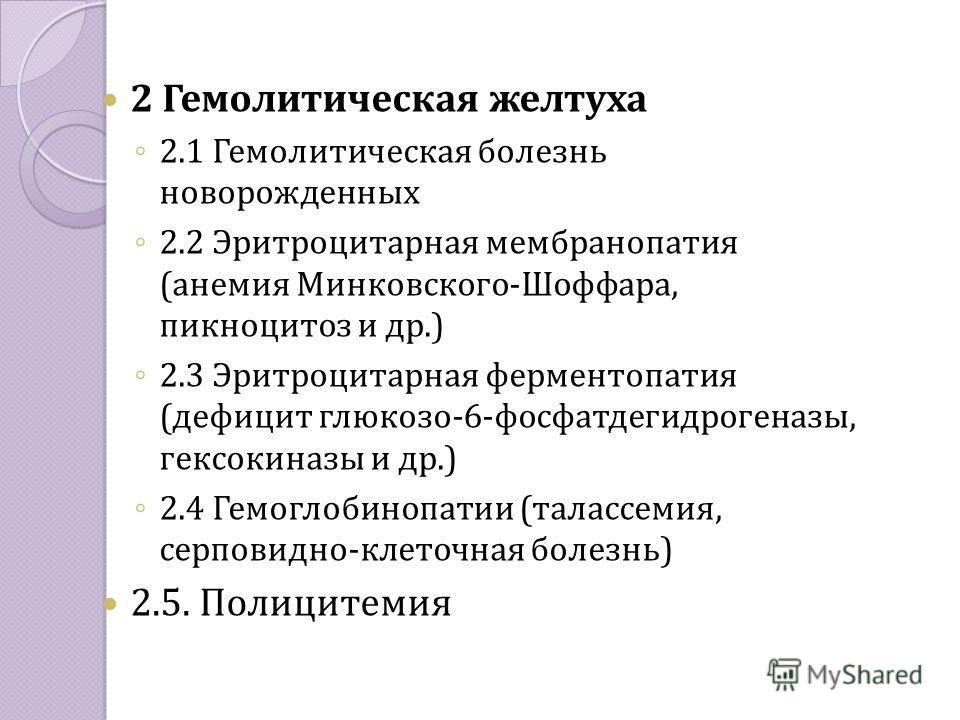 2 Гемолитическая желтуха 2.1 Гемолитическая болезнь новорожденных 2.2 Эритроцитарная мембранопатия (анемия Минковского-Шоффара, пикноцитоз и др.) 2.3 Эритроцитарная ферментопатия (дефицит глюкозо-6-фосфатдегидрогеназы, гексокиназы и др.) 2.4 Гемоглоб