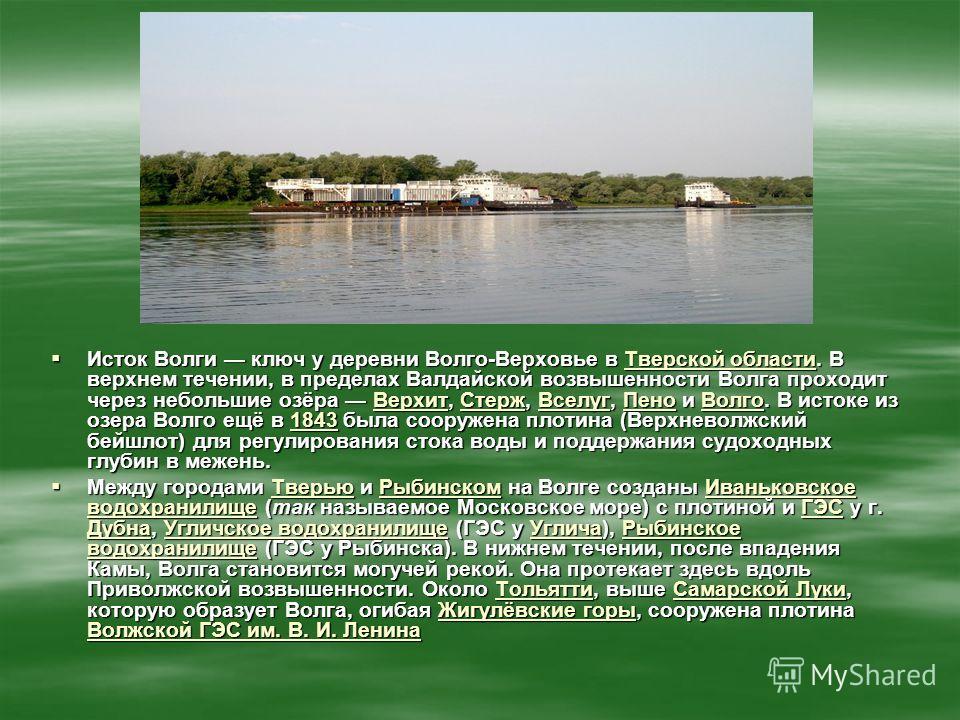 Исток Волги ключ у деревни Волго-Верховье в Тверской области. В верхнем течении, в пределах Валдайской возвышенности Волга проходит через небольшие озёра Верхит, Стерж, Вселуг, Пено и Волго. В истоке из озера Волго ещё в 1843 была сооружена плотина (