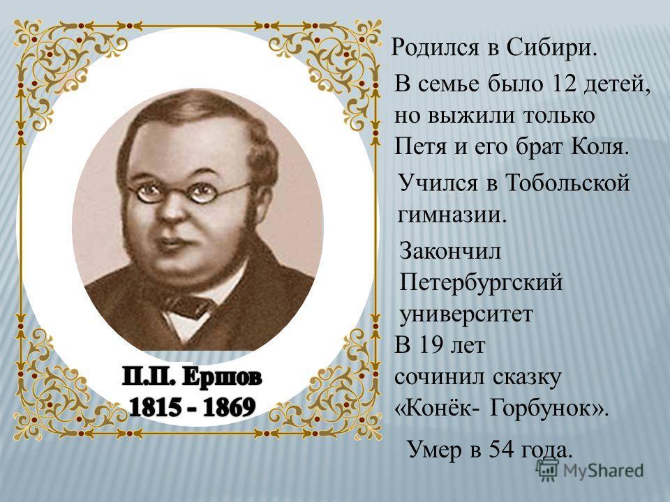 В семье было 12 детей, но выжили только Петя и его брат Коля. Учился в Тобольской гимназии. В 19 лет сочинил сказку «Конёк- Горбунок». Умер в 54 года. Закончил Петербургский университет