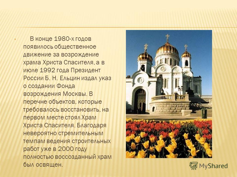 В конце 1980-х годов появилось общественное движение за возрождение храма Христа Спасителя, а в июле 1992 года Президент России Б. Н. Ельцин издал указ о создании Фонда возрождения Москвы. В перечне объектов, которые требовалось восстановить, на перв