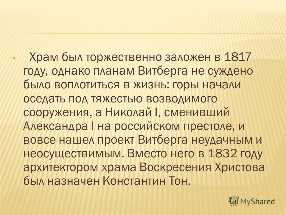 Храм был торжественно заложен в 1817 году, однако планам Витберга не суждено было воплотиться в жизнь: горы начали оседать под тяжестью возводимого сооружения, а Николай I, сменивший Александра I на российском престоле, и вовсе нашел проект Витберга