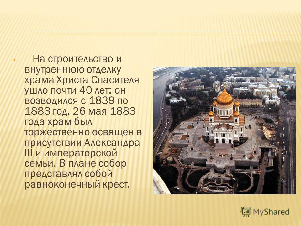 На строительство и внутреннюю отделку храма Христа Спасителя ушло почти 40 лет: он возводился с 1839 по 1883 год. 26 мая 1883 года храм был торжественно освящен в присутствии Александра III и императорской семьи. В плане собор представлял собой равно
