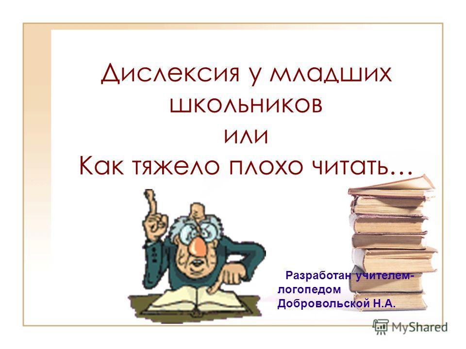 Дислексия у младших школьников или Как тяжело плохо читать… РРазработан учителем- логопедом Добровольской Н.А.
